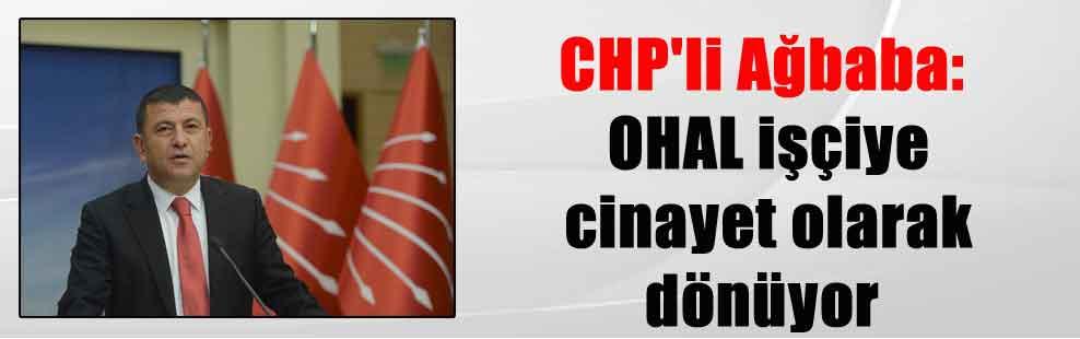 CHP'li Ağbaba: OHAL işçiye cinayet olarak dönüyor