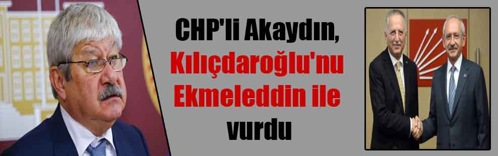 CHP'li Akaydın, Kılıçdaroğlu'nu Ekmeleddin ile vurdu