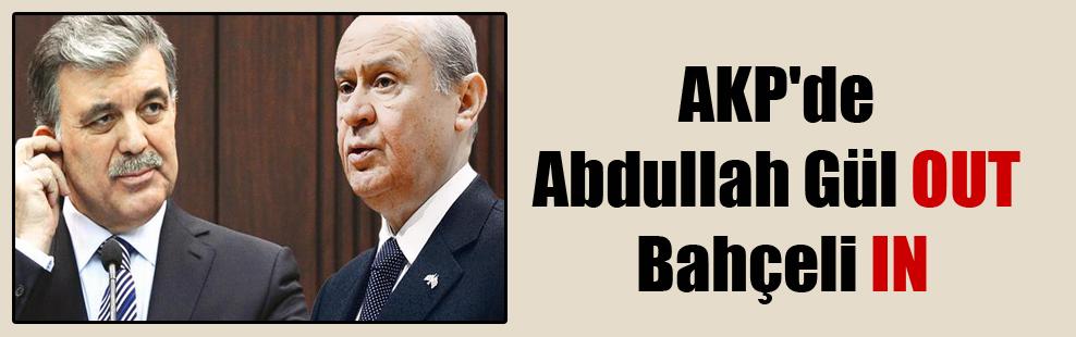 AKP'de Abdullah Gül OUT Bahçeli IN