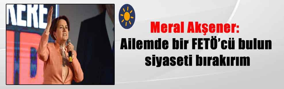 Meral Akşener: Ailemde bir FETÖ'cü bulun siyaseti bırakırım