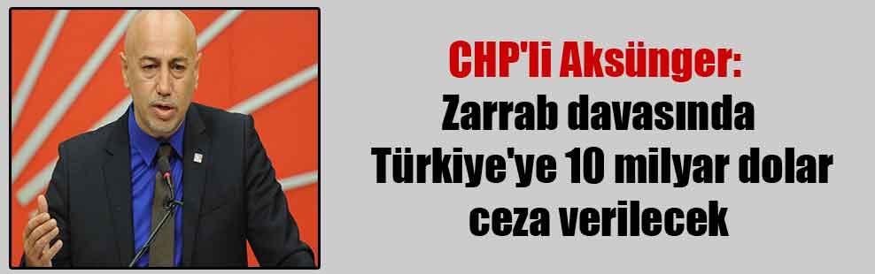 CHP'li Aksünger: Zarrab davasında Türkiye'ye 10 milyar dolar ceza verilecek