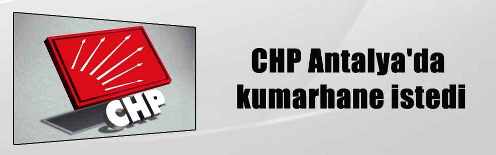 CHP Antalya'da kumarhane istedi