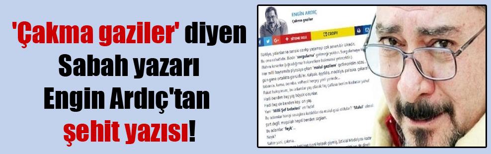 'Çakma gaziler' diyen Sabah yazarı Engin Ardıç'tan şehit yazısı!