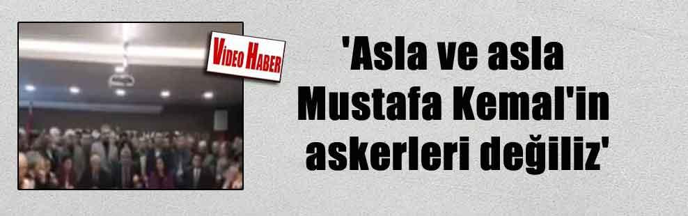 'Asla ve asla Mustafa Kemal'in askerleri değiliz'