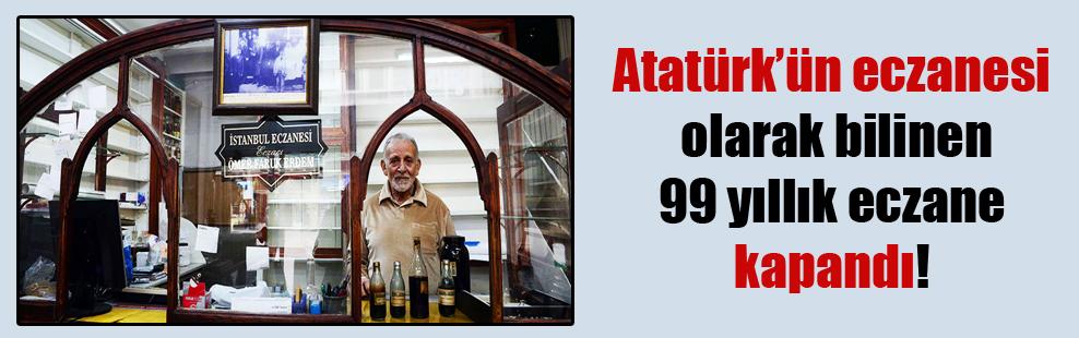 Atatürk'ün eczanesi olarak bilinen 99 yıllık eczane kapandı!