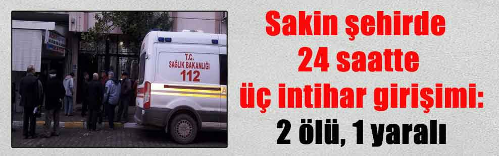 Sakin şehirde 24 saatte üç intihar girişimi: 2 ölü, 1 yaralı