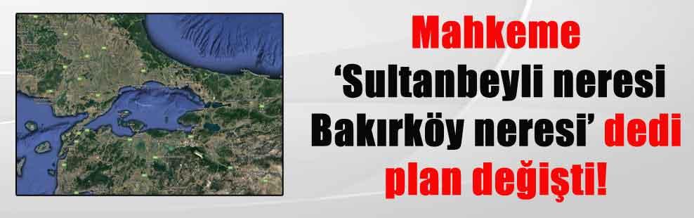 Mahkeme 'Sultanbeyli neresi Bakırköy neresi' dedi plan değişti!