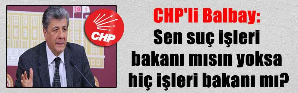 CHP'li Balbay: Sen suç işleri bakanı mısın yoksa hiç işleri bakanı mı?