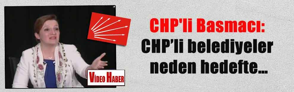 CHP'li Basmacı: CHP'li belediyeler neden hedefte…