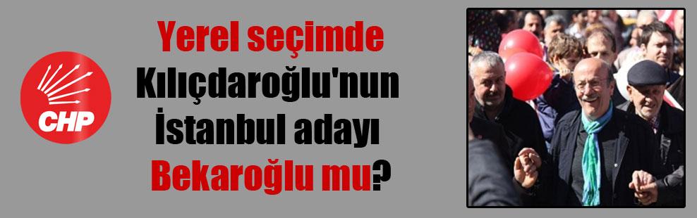 Yerel seçimde Kılıçdaroğlu'nun İstanbul adayı Bekaroğlu mu?