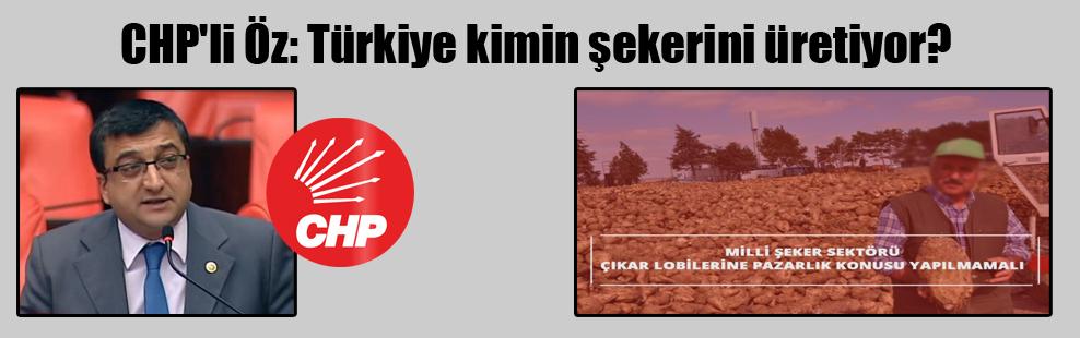 CHP'li Öz: Türkiye kimin şekerini üretiyor?
