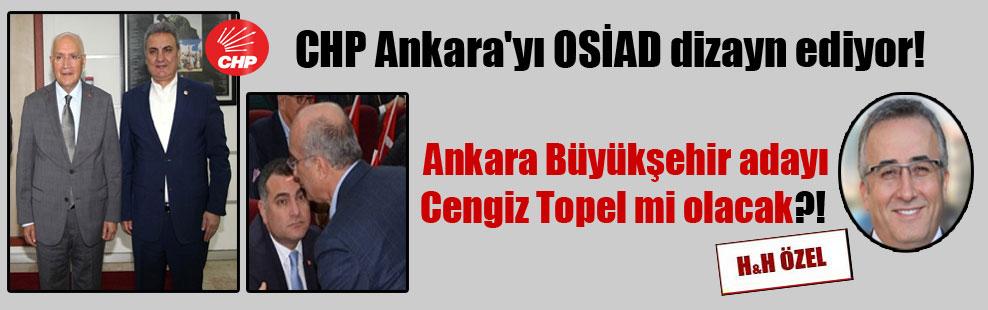 CHP Ankara'yı OSİAD dizayn ediyor! Ankara Büyükşehir adayı Cengiz Topel mi olacak?!