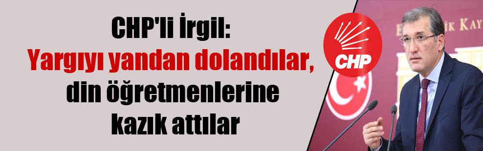 CHP'li İrgil: Yargıyı yandan dolandılar, din öğretmenlerine kazık attılar