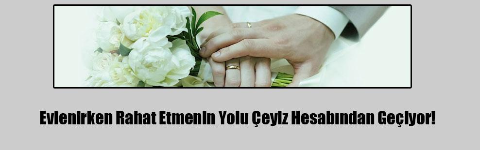 Evlenirken Rahat Etmenin Yolu Çeyiz Hesabından Geçiyor!