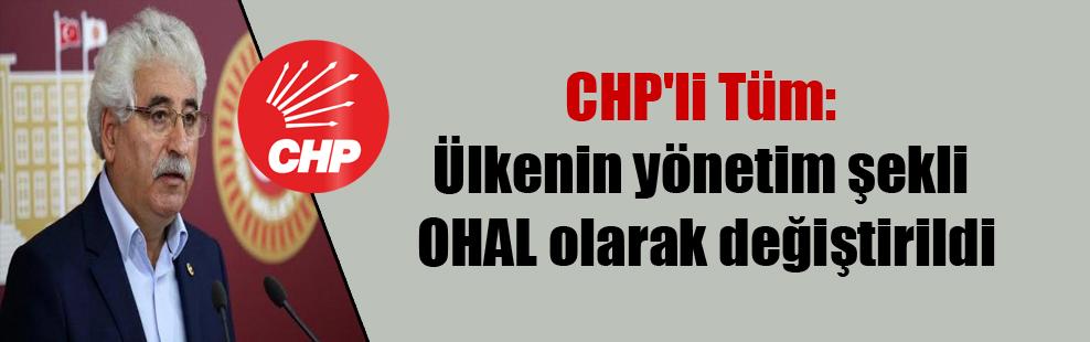 CHP'li Tüm: Ülkenin yönetim şekli OHAL olarak değiştirildi