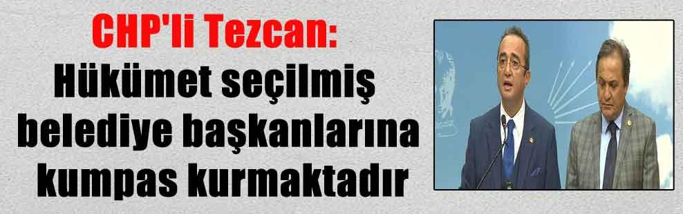 CHP'li Tezcan: Hükümet seçilmiş belediye başkanlarına kumpas kurmaktadır