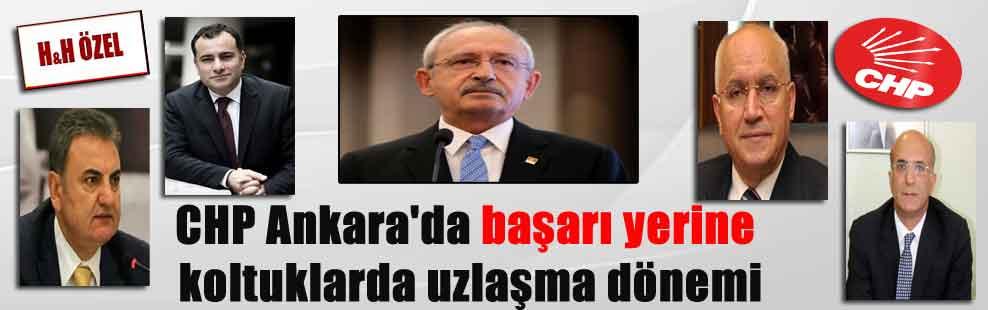 CHP Ankara'da başarı yerine koltuklarda uzlaşma dönemi