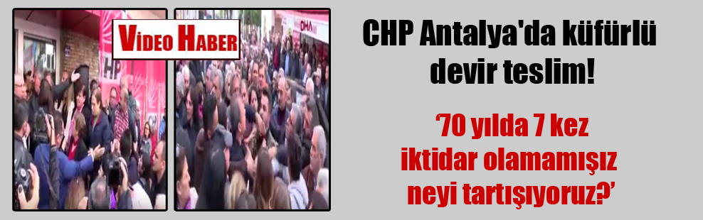 CHP Antalya'da küfürlü devir teslim!