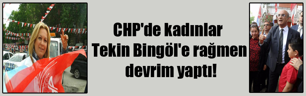 CHP'de kadınlar Tekin Bingöl'e rağmen devrim yaptı!