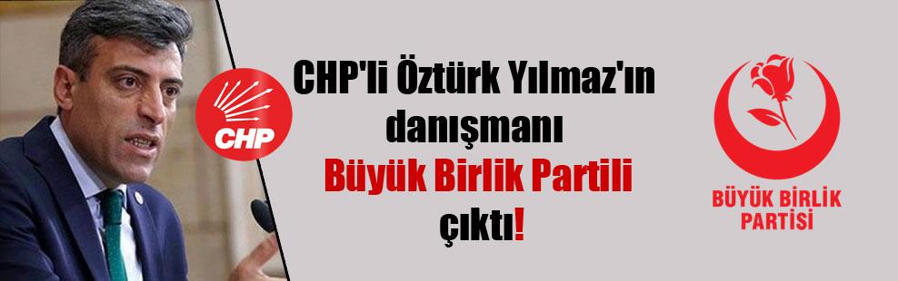 CHP'li Öztürk Yılmaz'ın danışmanı Büyük Birlik Partili çıktı!