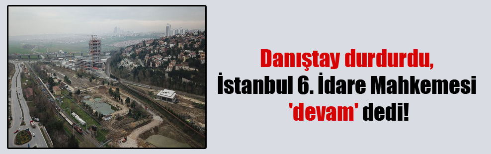 Danıştay durdurdu, İstanbul 6. İdare Mahkemesi 'devam' dedi!