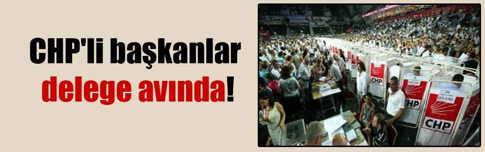 CHP'li başkanlar delege avında!