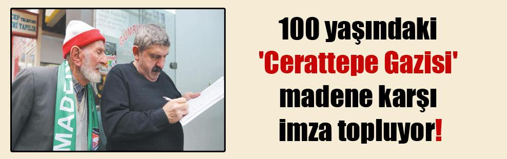 100 yaşındaki 'Cerattepe Gazisi' madene karşı imza topluyor!