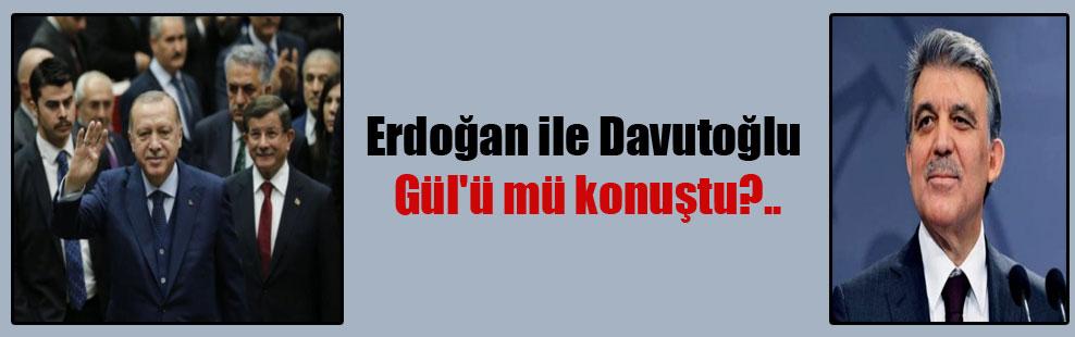 Erdoğan ile Davutoğlu Gül'ü mü konuştu?..