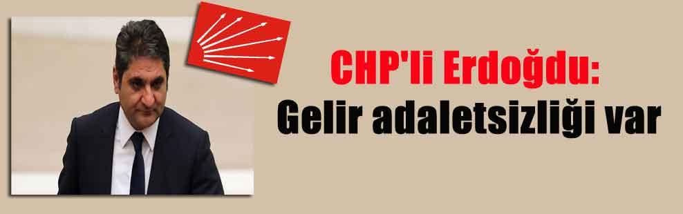 CHP'li Erdoğdu: Gelir adaletsizliği var