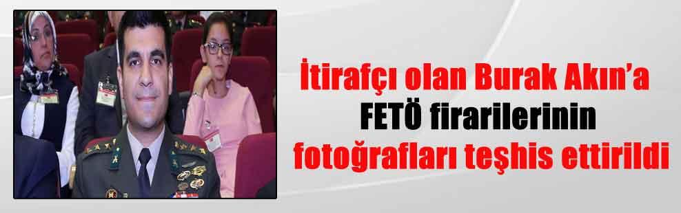 İtirafçı olan Burak Akın'a FETÖ firarilerinin fotoğrafları teşhis ettirildi