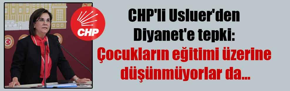 CHP'li Usluer'den Diyanet'e tepki: Çocukların eğitimi üzerine düşünmüyorlar da…