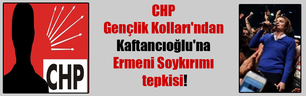 CHP Gençlik Kolları'ndan Kaftancıoğlu'na Ermeni Soykırımı tepkisi!