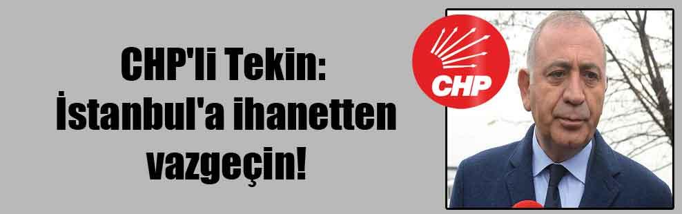 CHP'li Tekin: İstanbul'a ihanetten vazgeçin!