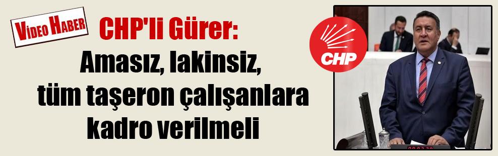 CHP'li Gürer: Amasız, lakinsiz, tüm taşeron çalışanlara kadro verilmeli