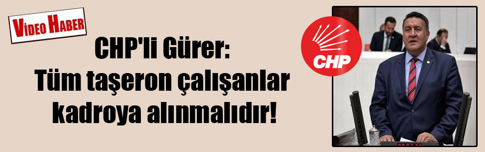 CHP'li Gürer: Tüm taşeron çalışanlar kadroya alınmalıdır!