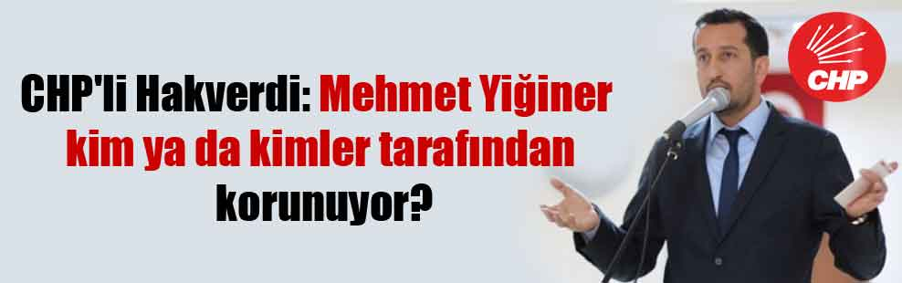 CHP'li Hakverdi: Mehmet Yiğiner kim ya da kimler tarafından korunuyor?
