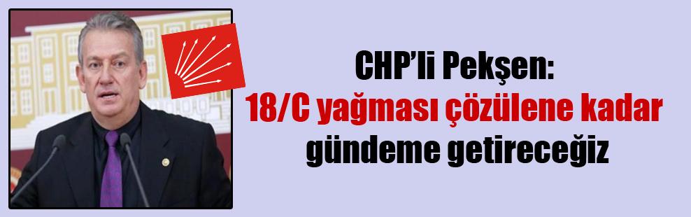 CHP'li Pekşen: 18/C yağması çözülene kadar gündeme getireceğiz