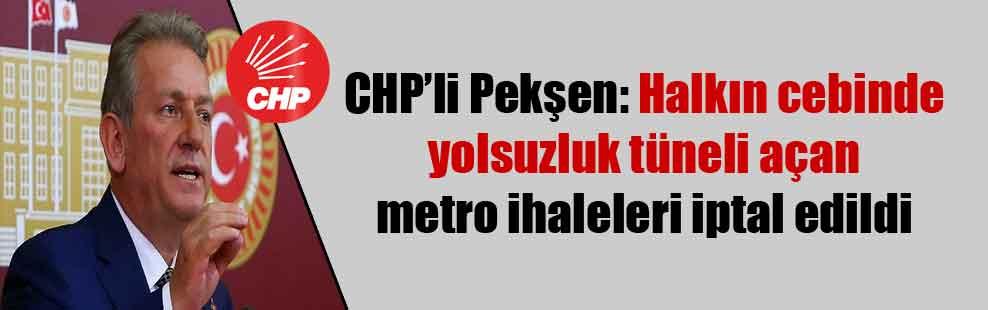 CHP'li Pekşen: Halkın cebinde yolsuzluk tüneli açan metro ihaleleri iptal edildi