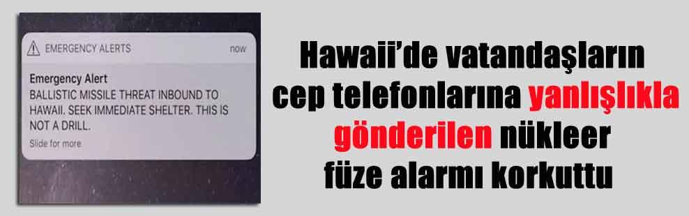 Hawaii'de vatandaşların cep telefonlarına yanlışlıkla gönderilen nükleer füze alarmı korkuttu