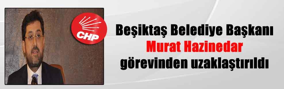 Beşiktaş Belediye Başkanı Murat Hazinedar görevinden uzaklaştırıldı