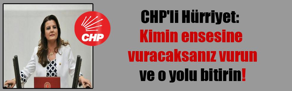 CHP'li Hürriyet: Kimin ensesine vuracaksanız vurun ve o yolu bitirin!