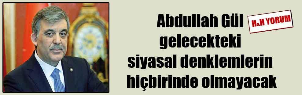 Abdullah Gül gelecekteki siyasal denklemlerin hiçbirinde olmayacak