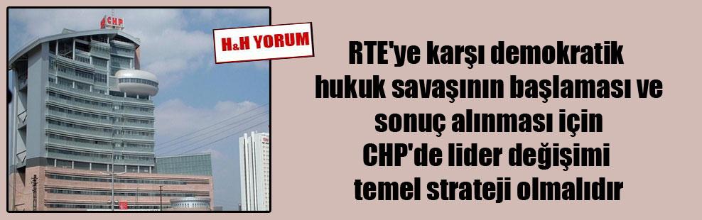 RTE'ye karşı demokratik hukuk savaşının başlaması ve sonuç alınması için CHP'de lider değişimi temel strateji olmalıdır