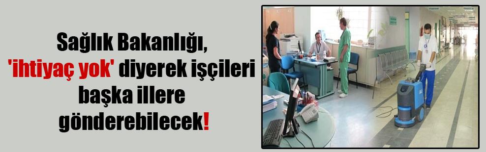 Sağlık Bakanlığı, 'ihtiyaç yok' diyerek işçileri başka illere gönderebilecek!