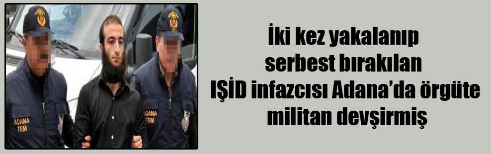 İki kez yakalanıp serbest bırakılan IŞİD infazcısı Adana'da örgüte militan devşirmiş