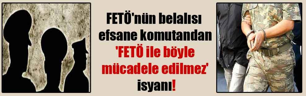 FETÖ'nün belalısı efsane komutandan 'FETÖ ile böyle mücadele edilmez' isyanı!