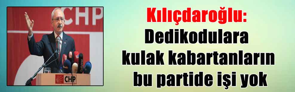 Kılıçdaroğlu: Dedikodulara kulak kabartanların bu partide işi yok