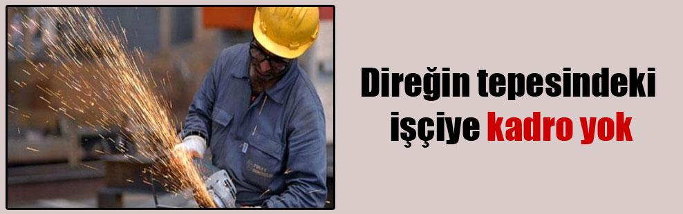 Direğin tepesindeki işçiye kadro yok
