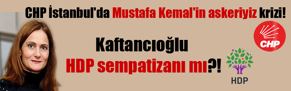 CHP İstanbul'da Mustafa Kemal'in askeriyiz krizi! Kaftancıoğlu HDP sempatizanı mı?!