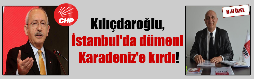 Kılıçdaroğlu, İstanbul'da dümeni Karadeniz'e kırdı!